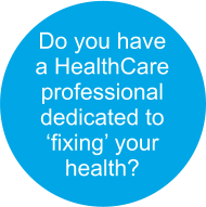 Do you have  a HealthCare professional dedicated to  'fixing' your  health?