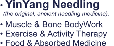 • YinYang Needling   • Muscle & Bone BodyWork • Exercise & Activity Therapy • Food & Absorbed Medicine   (the original, ancient needling medicine).