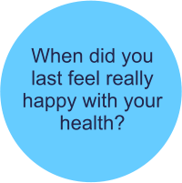 When did you  last feel really happy with your health?